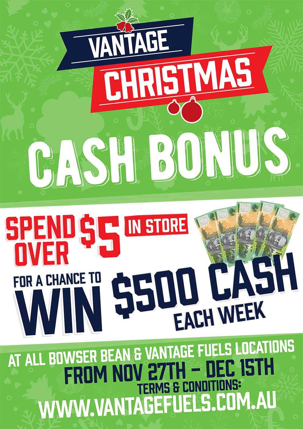 Vantage Christmas Cash Bonus. Spend over $5 in store for a chance to win $500 cash each week. At all Bowser Bean and Vantage Fuels locations from Nov 27th - Dec 15th. Terms and conditions www.vantagefuels.com.au